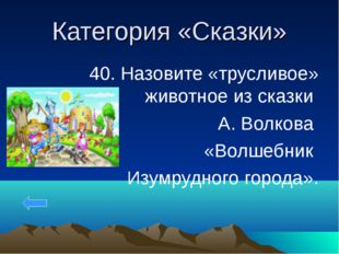 Категория «Сказки» 40. Назовите «трусливое» животное из сказки А. Волкова «Во