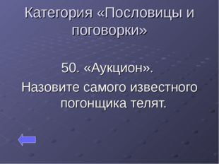 Категория «Пословицы и поговорки» 50. «Аукцион». Назовите самого известного п
