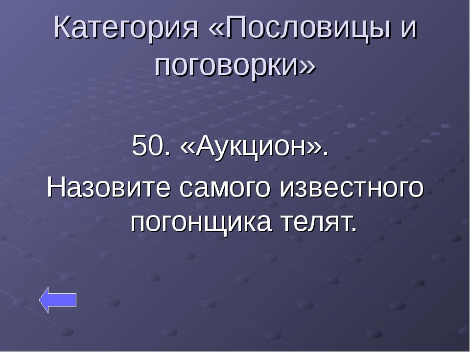 Категория «Пословицы и поговорки» 50. «Аукцион». Назовите самого известного п...