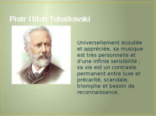 Piotr Ilitch Tchaïkovski Universellement écoutée et appréciée, sa musique est