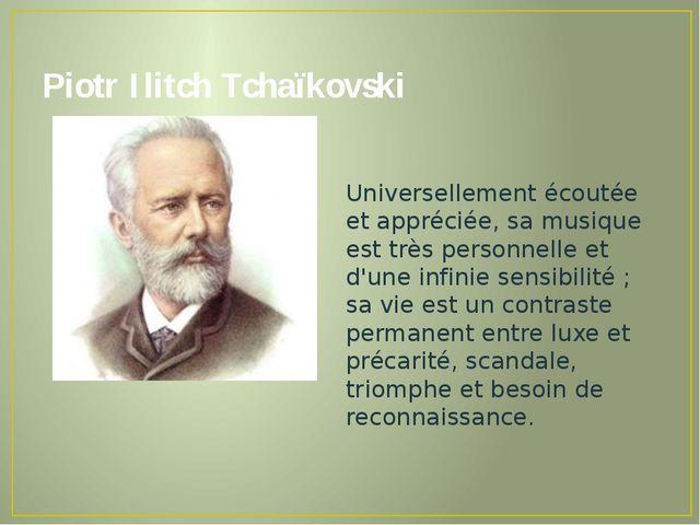 Piotr Ilitch Tchaïkovski Universellement écoutée et appréciée, sa musique est...