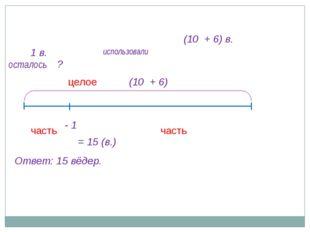 (10 + 6) в. - 1 осталось ? часть целое часть (10 + 6) 1 в. = 15 (в.) Ответ: 1