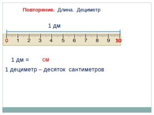 1 дм = Повторение. Длина. Дециметр 0 10 1 дециметр – десяток сантиметров 1 дм