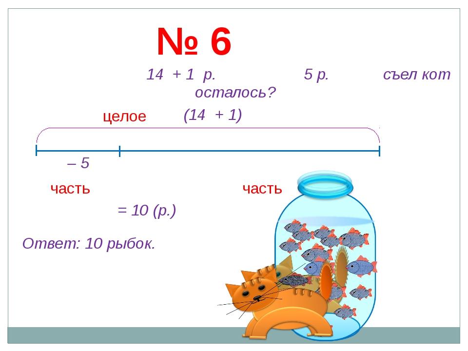 № 6 14 + 1 р. 5 р. съел кот осталось ? часть целое часть (14 + 1) – 5 = 10 (р...