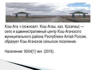 Кош-Ага́ч (южноалт. Кош-Агаш, каз. Қосағаш) — село и административный центр К