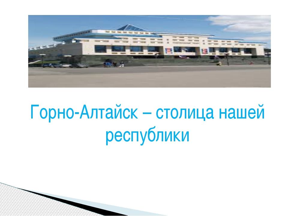 Горно-Алтайск – столица нашей республики
