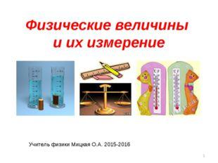 Физические величины и их измерение * Учитель физики Мицкая О.А. 2015-2016