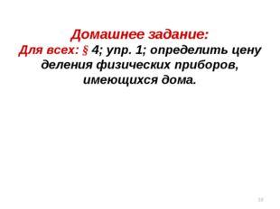 Домашнее задание: Для всех: § 4; упр. 1; определить цену деления физических п