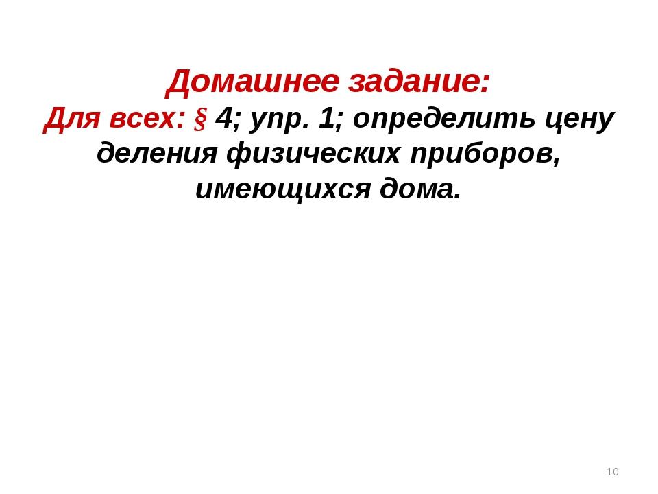 Домашнее задание: Для всех: § 4; упр. 1; определить цену деления физических п...