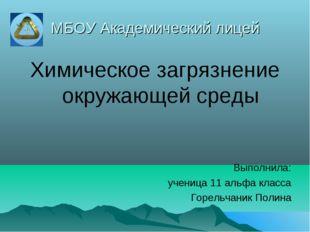 МБОУ Академический лицей Химическое загрязнение окружающей среды Выполнила: у