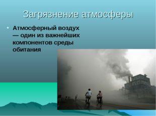 Загрязнение атмосферы Атмосферный воздух — один из важнейших компонентов сред
