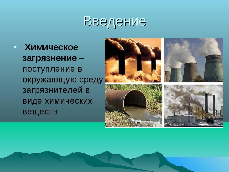 Введение Химическое загрязнение– поступление в окружающую среду загрязнител...