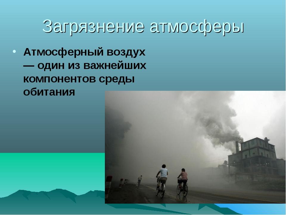 Загрязнение атмосферы Атмосферный воздух — один из важнейших компонентов сред...
