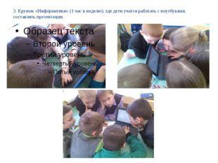 3. Кружок «Информатики» (1 час в неделю), где дети учатся работать с ноутбука