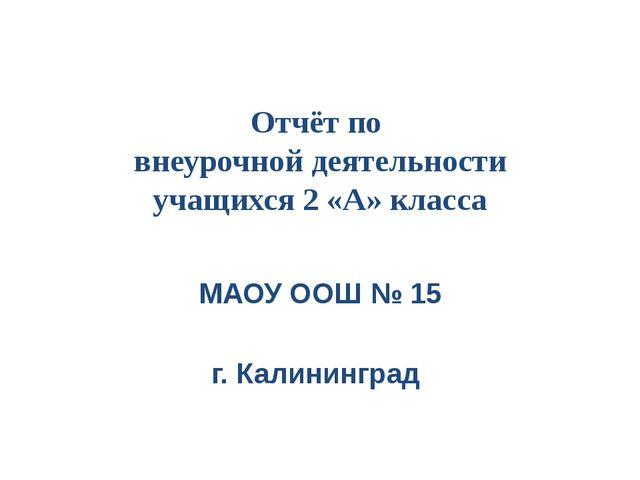 Отчёт по внеурочной деятельности учащихся 2 «А» класса МАОУ ООШ № 15 г. Калин...
