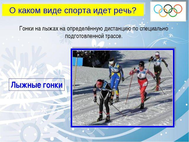 О каком виде спорта идет речь? Гонки на лыжах на определённую дистанцию по сп...