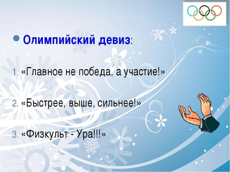 Олимпийский девиз: «Главное не победа, а участие!» «Быстрее, выше, сильнее!»...