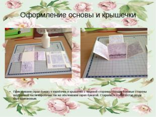 Оформление основы и крышечки Приклеиваем скрап бумагу к коробочке и крышечке