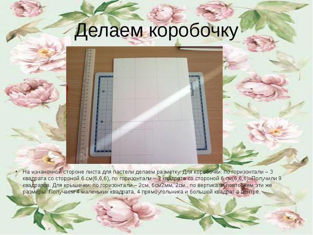 Делаем коробочку На изнаночной стороне листа для пастели делаем разметку. Для...