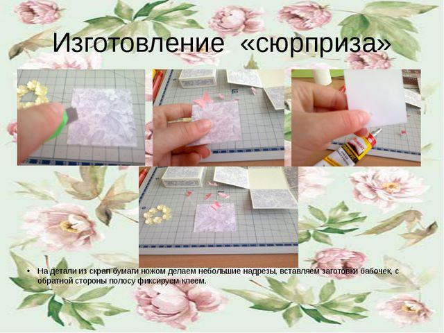 Изготовление «сюрприза» На детали из скрап бумаги ножом делаем небольшие надр...