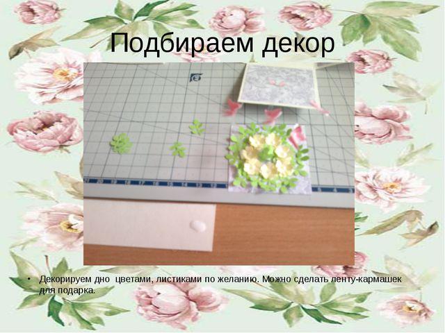 Подбираем декор Декорируем дно цветами, листиками по желанию. Можно сделать л...