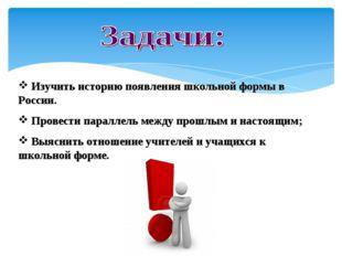 Изучить историю появления школьной формы в России. Провести параллель между