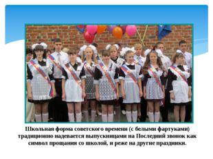 Школьная форма советского времени (с белыми фартуками) традиционно надевается