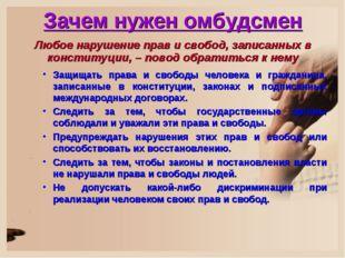 Зачем нужен омбудсмен Любое нарушение прав и свобод, записанных в конституции