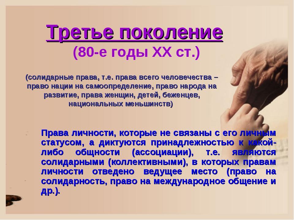 Третье поколение (80-е годы XХ ст.) Права личности, которые не связаны с его...