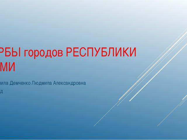 ГЕРБЫ городов РЕСПУБЛИКИ КОМИ Выполнила Демченко Людмила Александровна 2015 год