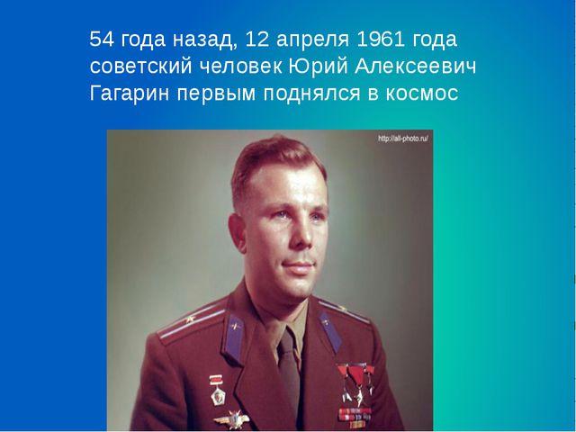 54 года назад, 12 апреля 1961 года советский человек Юрий Алексеевич Гагарин...