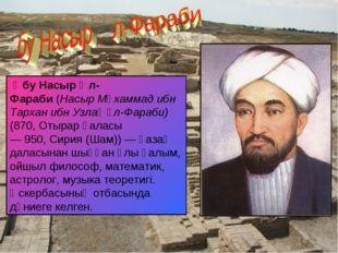 Әбу Насыр Әл-Фараби(Насыр Мұхаммад ибн Тархан ибн Узлағ әл-Фараби) (870,От