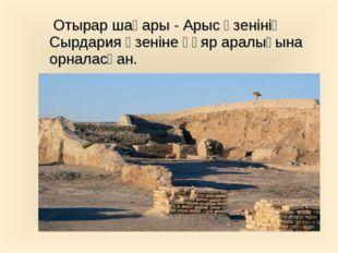Отырар шаһары - Арыс өзенінің Сырдария өзеніне құяр аралығына орналасқан.