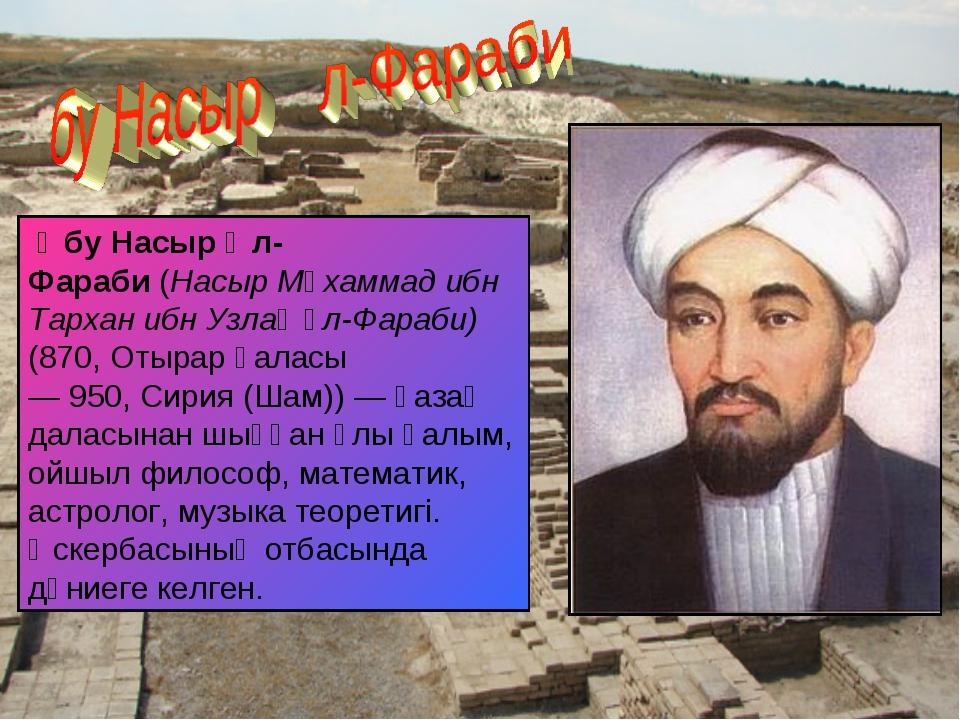 Әбу Насыр Әл-Фараби(Насыр Мұхаммад ибн Тархан ибн Узлағ әл-Фараби) (870,От...