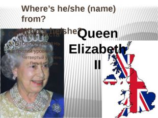Queen Elizabeth II Where's he/she (name) from? Who's he/she?