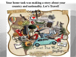 Your home task was making a story about your country and nationality. Let's T
