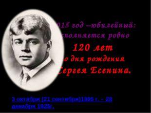 2015 год –юбилейный: исполняется ровно 120 лет со дня рождения Сергея Есенина