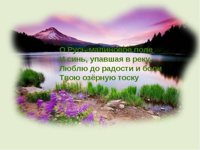 О Русь-малиновое поле И синь, упавшая в реку,- Люблю до радости и боли Твою о...