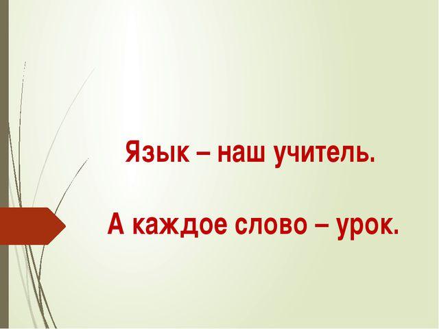 Язык – наш учитель. А каждое слово – урок.