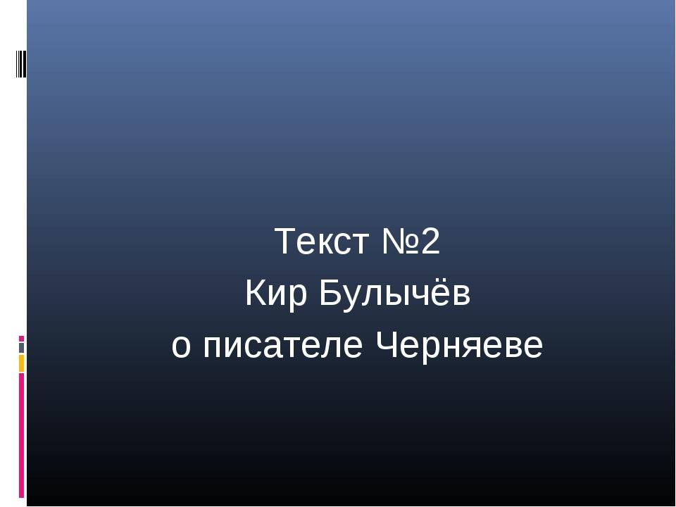 Текст №2 Кир Булычёв о писателе Черняеве