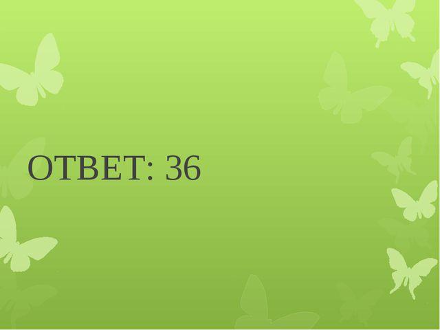 ОТВЕТ: 36