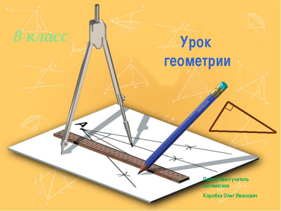 Урок геометрии 8 класс Подготовил учитель математики Коробка Олег Иванович