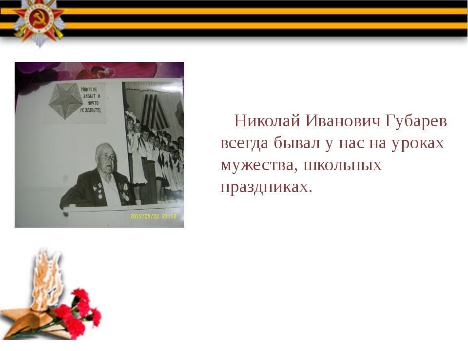 Николай Иванович Губарев всегда бывал у нас на уроках мужества, школьных пра...