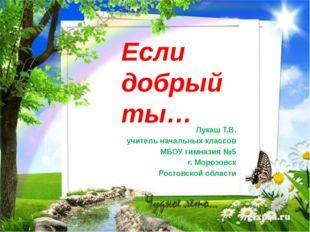 Если добрый ты… Лукаш Т.В. учитель начальных классов МБОУ гимназия №5 г. Мор