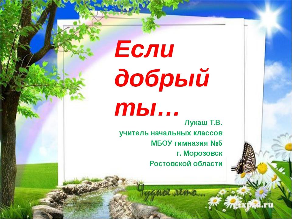 Если добрый ты… Лукаш Т.В. учитель начальных классов МБОУ гимназия №5 г. Мор...