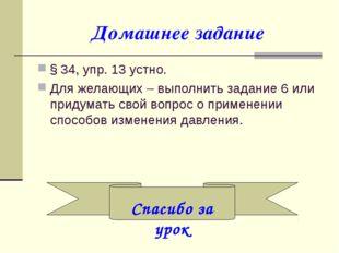 Домашнее задание § 34, упр. 13 устно. Для желающих – выполнить задание 6 или