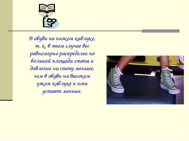 В обуви на низком каблуке, т. к. в этом случае вес равномерно распределен по...