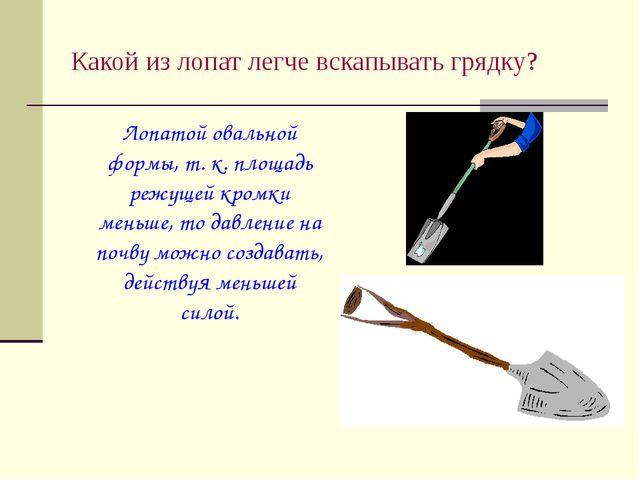 Какой из лопат легче вскапывать грядку? Лопатой овальной формы, т. к. площад...