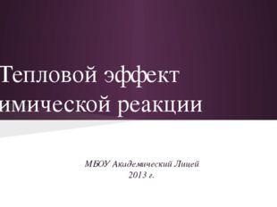 Тепловой эффект химической реакции МБОУ Академический Лицей 2013 г.