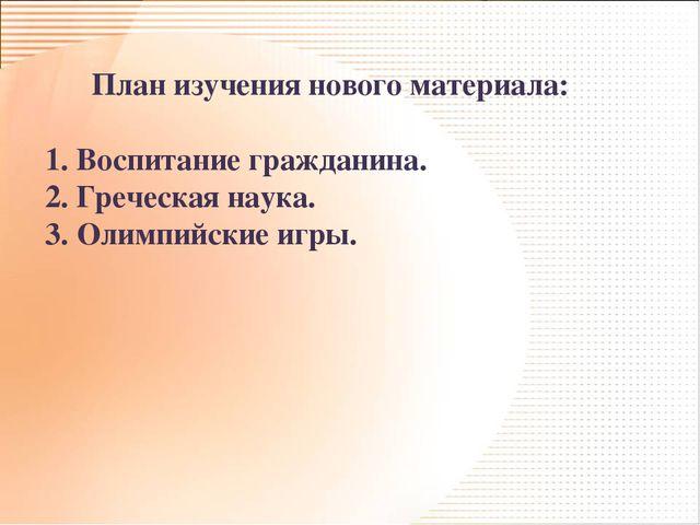 План изучения нового материала: 1. Воспитание гражданина. 2. Греческая наука...
